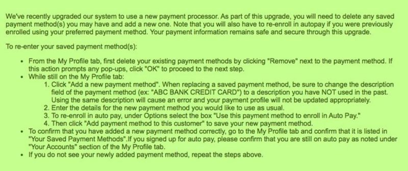 """We've recently upgraded our system to use a new payment processor. As part of this upgrade, you will need to delete any saved payment method(s) you may have and add a new one. Note that you will also have to re-enroll in autopay if you were previously enrolled using your preferred payment method. Your payment information remains safe and secure through this upgrade. To re-enter your saved payment method(s): From the My Profile tab, first delete your existing payment methods by clicking """"Remove"""" next to the payment method. If this action prompts any pop-ups, click """"OK"""" to proceed to the next step. While still on the My Profile tab: Click """"Add a new payment method"""". When replacing a saved payment method, be sure to change the description field of the payment method (ex. """"ABC BANK CREDIT CARD"""") to a description you have NOT used in the past. Using the same description will cause an error and your payment profile will not be updated appropriately. Enter the details for the new payment method you would like to use as usual. To re-enroll in autopay, under Options select the box """"use this payment method to enroll in Auto Pay."""" Then click """"Add payment method to this customer"""" to save your new payment method. To confirm that you have added a new payment method correctly, go to the My Profile tab and confirm that it is listed in """"Your Saved Payment Methods"""". If you signed up for auto pay, please confirm that you are still on auto pay as noted under """"Your Accounts"""" section of the My Profile tab. If you do not see your newly added payment method, repeat the steps above."""